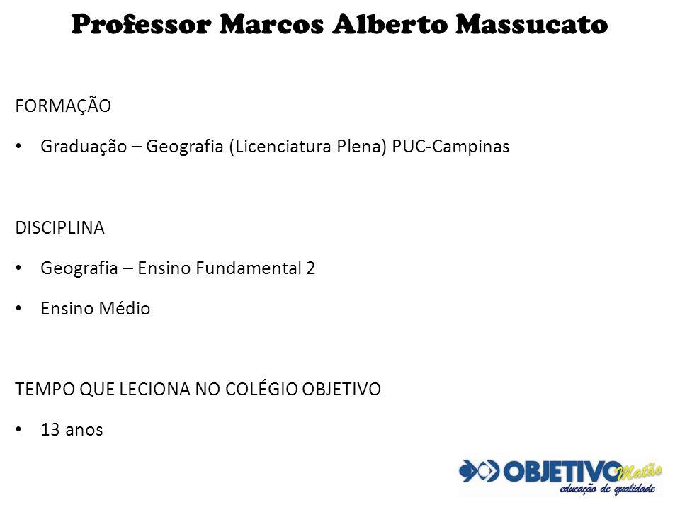 Professor Marcos Alberto Massucato FORMAÇÃO Graduação – Geografia (Licenciatura Plena) PUC-Campinas DISCIPLINA Geografia – Ensino Fundamental 2 Ensino