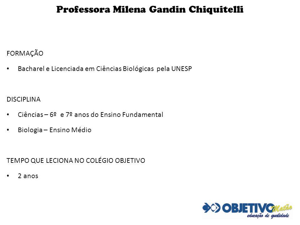 Professora Milena Gandin Chiquitelli FORMAÇÃO Bacharel e Licenciada em Ciências Biológicas pela UNESP DISCIPLINA Ciências – 6º e 7º anos do Ensino Fun
