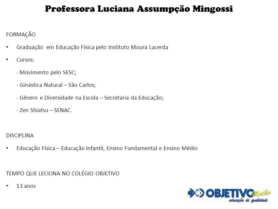 Professora Luciana Assumpção Mingossi FORMAÇÃO Graduação em Educação Física pelo Instituto Moura Lacerda Cursos: - Movimento pelo SESC; - Ginástica Na