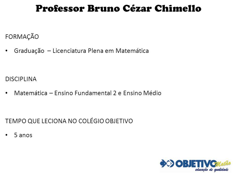 Professor Bruno Cézar Chimello FORMAÇÃO Graduação – Licenciatura Plena em Matemática DISCIPLINA Matemática – Ensino Fundamental 2 e Ensino Médio TEMPO