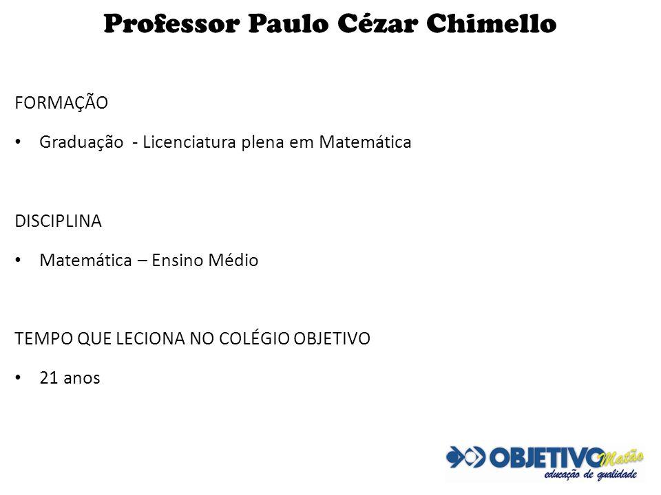 Professor Paulo Cézar Chimello FORMAÇÃO Graduação - Licenciatura plena em Matemática DISCIPLINA Matemática – Ensino Médio TEMPO QUE LECIONA NO COLÉGIO