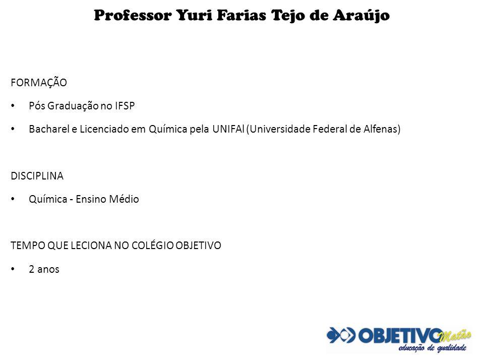 Professor Yuri Farias Tejo de Araújo FORMAÇÃO Pós Graduação no IFSP Bacharel e Licenciado em Química pela UNIFAl (Universidade Federal de Alfenas) DIS