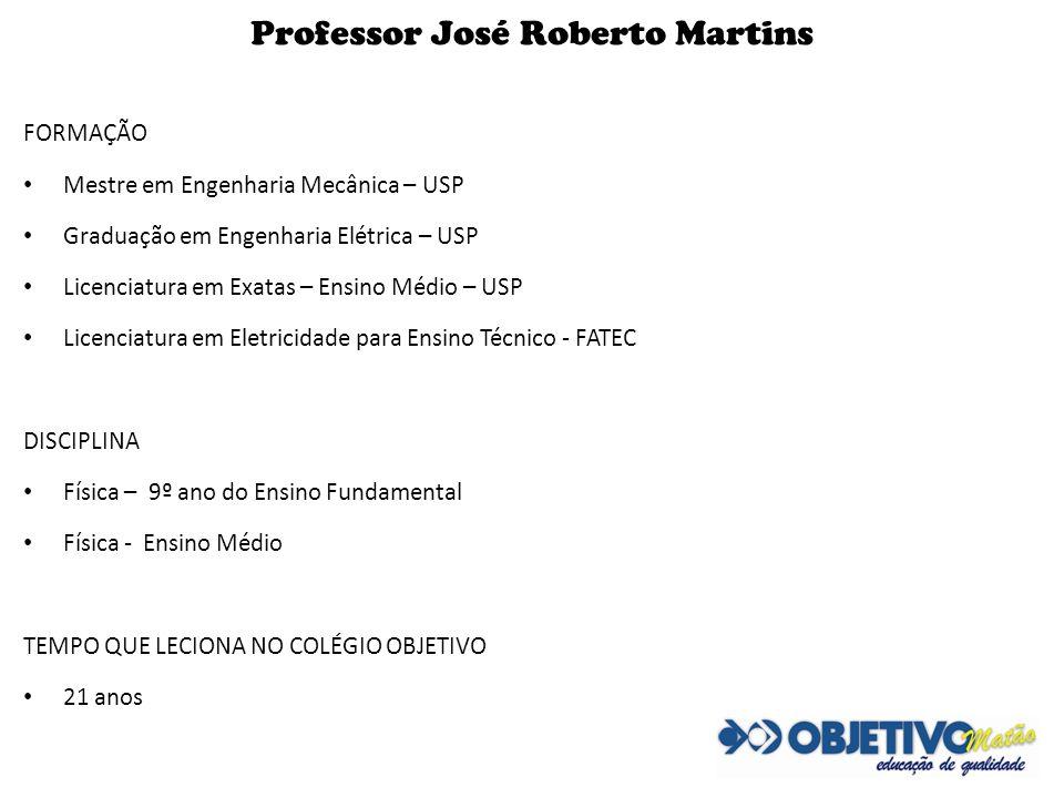 Professor José Roberto Martins FORMAÇÃO Mestre em Engenharia Mecânica – USP Graduação em Engenharia Elétrica – USP Licenciatura em Exatas – Ensino Méd