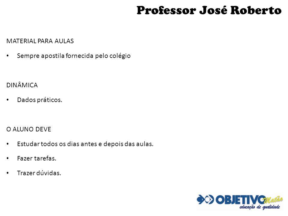 Professor José Roberto MATERIAL PARA AULAS Sempre apostila fornecida pelo colégio DINÂMICA Dados práticos. O ALUNO DEVE Estudar todos os dias antes e