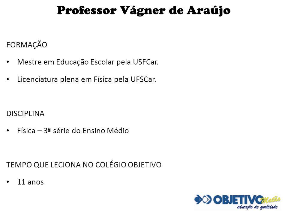 Professor Vágner de Araújo FORMAÇÃO Mestre em Educação Escolar pela USFCar. Licenciatura plena em Física pela UFSCar. DISCIPLINA Física – 3ª série do