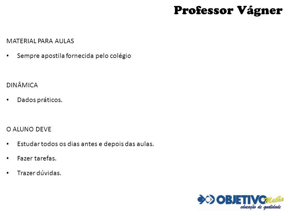 Professor Vágner MATERIAL PARA AULAS Sempre apostila fornecida pelo colégio DINÂMICA Dados práticos. O ALUNO DEVE Estudar todos os dias antes e depois