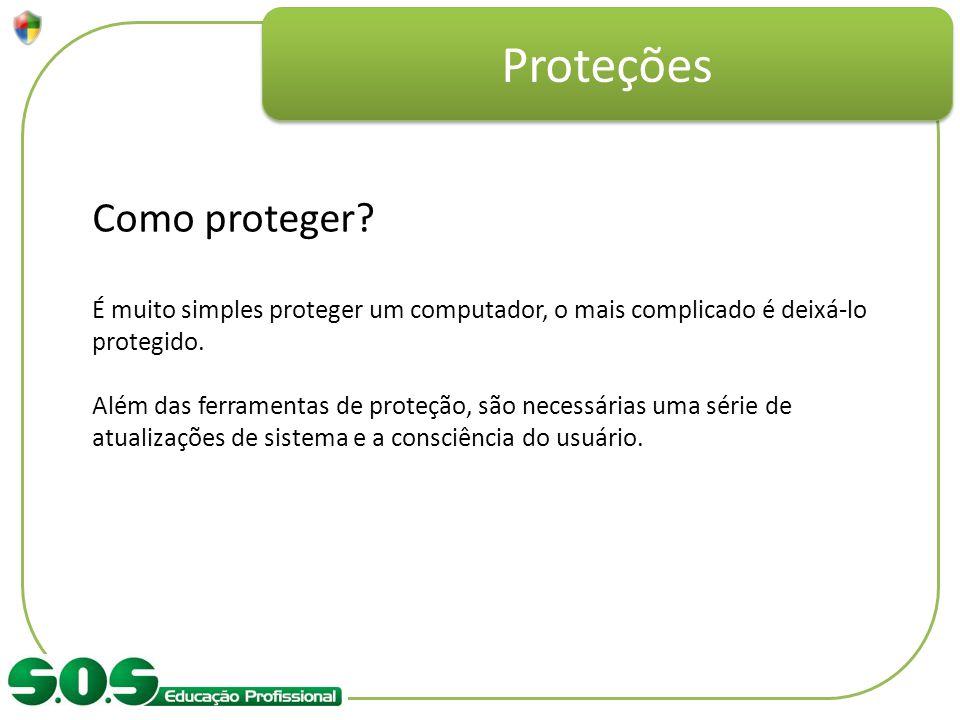Proteções Como proteger? É muito simples proteger um computador, o mais complicado é deixá-lo protegido. Além das ferramentas de proteção, são necessá