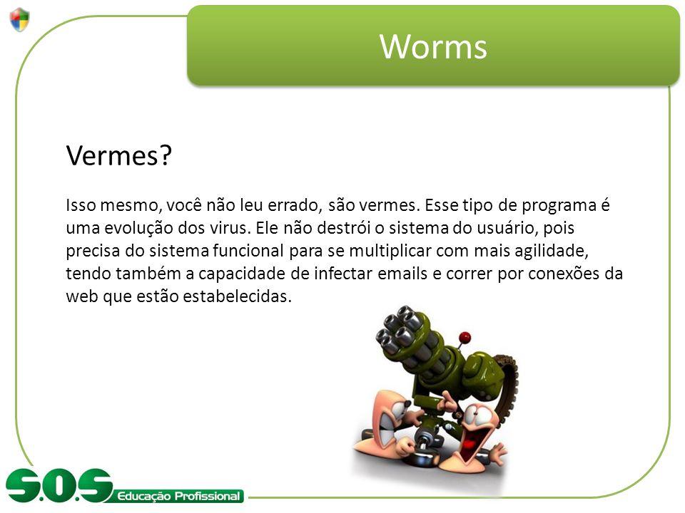 Worms Vermes? Isso mesmo, você não leu errado, são vermes. Esse tipo de programa é uma evolução dos virus. Ele não destrói o sistema do usuário, pois