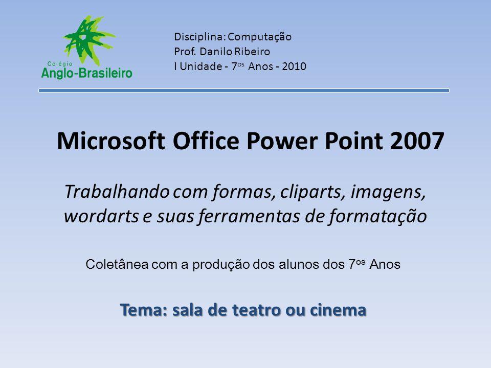 Microsoft Office Power Point 2007 Trabalhando com formas, cliparts, imagens, wordarts e suas ferramentas de formatação Disciplina: Computação Prof.