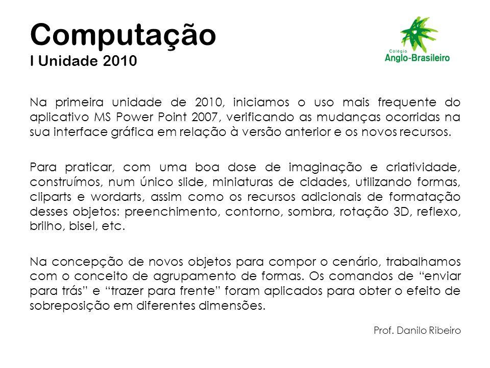 Computação I Unidade 2010 Na primeira unidade de 2010, iniciamos o uso mais frequente do aplicativo MS Power Point 2007, verificando as mudanças ocorridas na sua interface gráfica em relação à versão anterior e os novos recursos.
