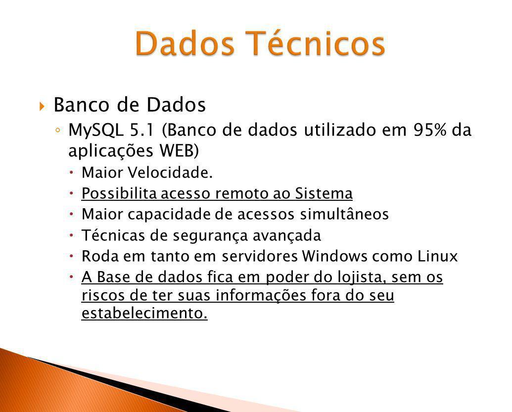 Dados Técnicos Banco de Dados MySQL 5.1 (Banco de dados utilizado em 95% da aplicações WEB) Maior Velocidade. Possibilita acesso remoto ao Sistema Mai