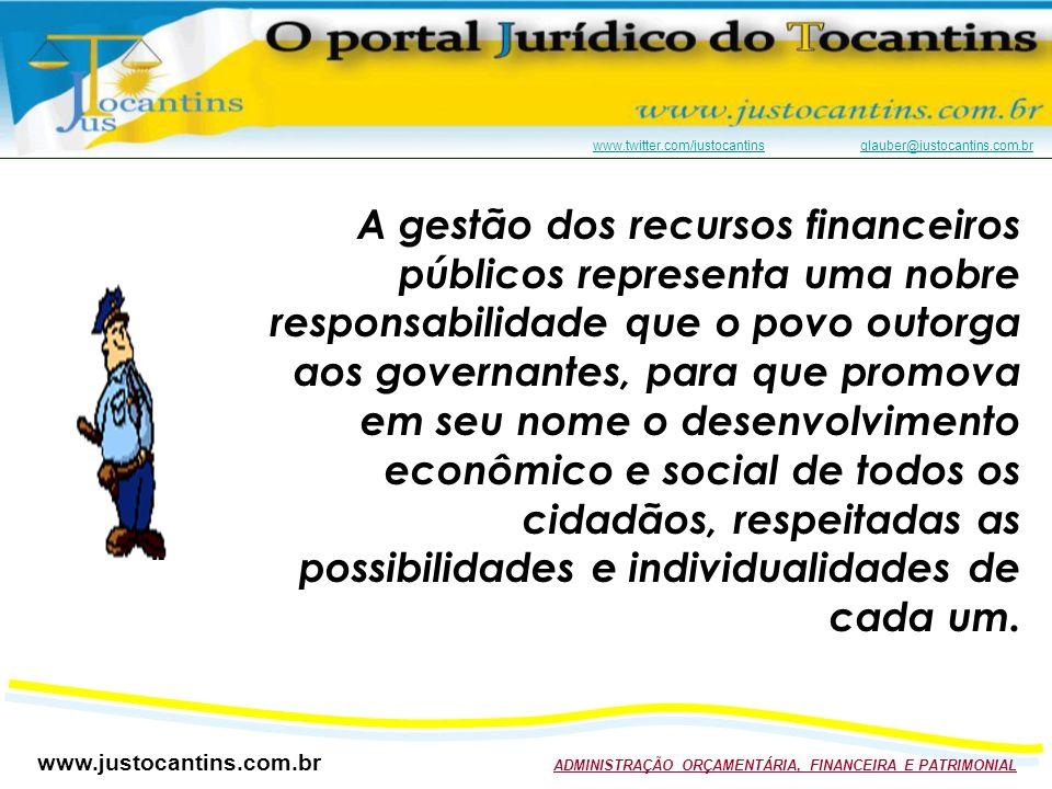 www.justocantins.com.br ADMINISTRAÇÃO ORÇAMENTÁRIA, FINANCEIRA E PATRIMONIAL www.twitter.com/justocantinswww.twitter.com/justocantins glauber@justocantins.com.brglauber@justocantins.com.br A gestão dos recursos financeiros públicos representa uma nobre responsabilidade que o povo outorga aos governantes, para que promova em seu nome o desenvolvimento econômico e social de todos os cidadãos, respeitadas as possibilidades e individualidades de cada um.