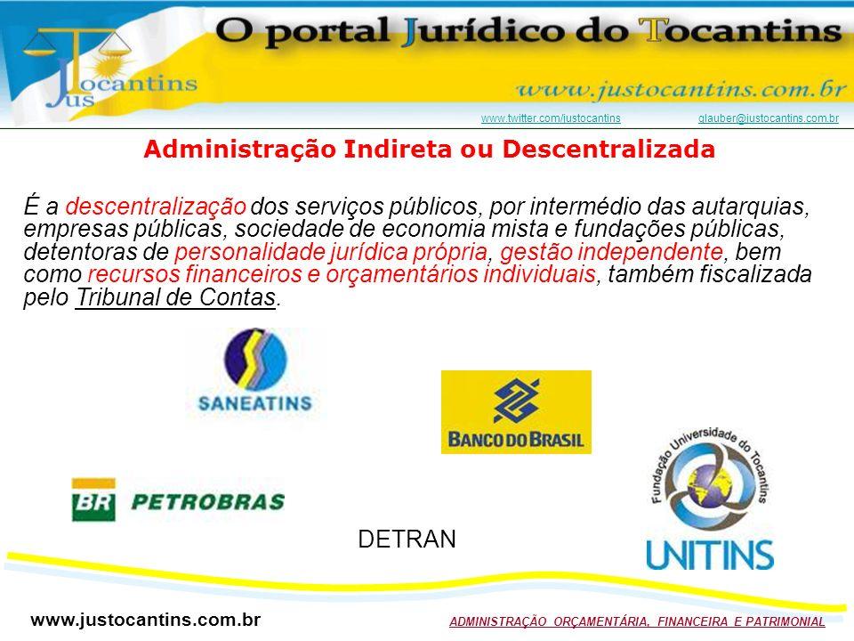 www.justocantins.com.br ADMINISTRAÇÃO ORÇAMENTÁRIA, FINANCEIRA E PATRIMONIAL www.twitter.com/justocantinswww.twitter.com/justocantins glauber@justocantins.com.brglauber@justocantins.com.br Administração Indireta ou Descentralizada É a descentralização dos serviços públicos, por intermédio das autarquias, empresas públicas, sociedade de economia mista e fundações públicas, detentoras de personalidade jurídica própria, gestão independente, bem como recursos financeiros e orçamentários individuais, também fiscalizada pelo Tribunal de Contas.