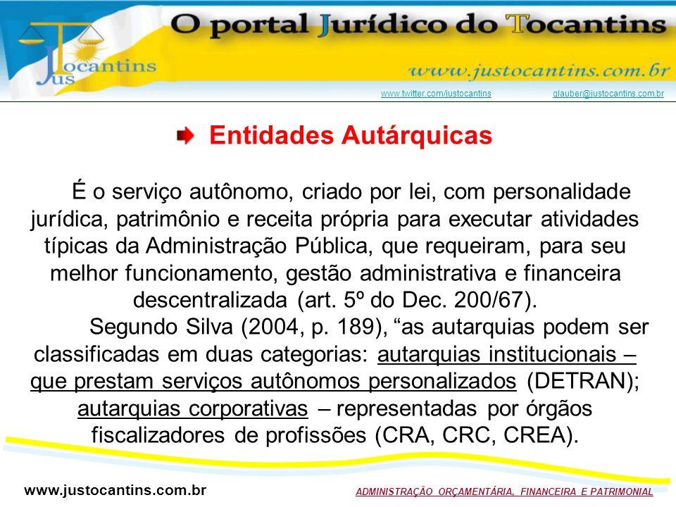www.justocantins.com.br ADMINISTRAÇÃO ORÇAMENTÁRIA, FINANCEIRA E PATRIMONIAL www.twitter.com/justocantinswww.twitter.com/justocantins glauber@justocantins.com.brglauber@justocantins.com.br Entidades Autárquicas É o serviço autônomo, criado por lei, com personalidade jurídica, patrimônio e receita própria para executar atividades típicas da Administração Pública, que requeiram, para seu melhor funcionamento, gestão administrativa e financeira descentralizada (art.