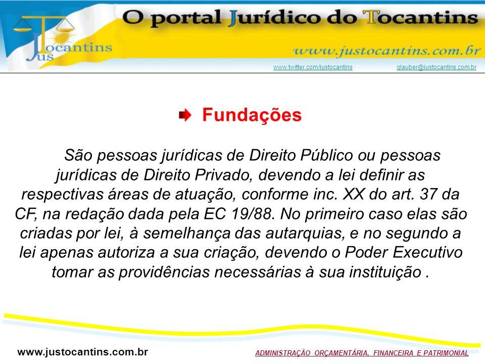 www.justocantins.com.br ADMINISTRAÇÃO ORÇAMENTÁRIA, FINANCEIRA E PATRIMONIAL www.twitter.com/justocantinswww.twitter.com/justocantins glauber@justocantins.com.brglauber@justocantins.com.br Fundações São pessoas jurídicas de Direito Público ou pessoas jurídicas de Direito Privado, devendo a lei definir as respectivas áreas de atuação, conforme inc.
