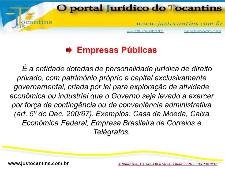 www.justocantins.com.br ADMINISTRAÇÃO ORÇAMENTÁRIA, FINANCEIRA E PATRIMONIAL www.twitter.com/justocantinswww.twitter.com/justocantins glauber@justocantins.com.brglauber@justocantins.com.br Empresas Públicas É a entidade dotadas de personalidade jurídica de direito privado, com patrimônio próprio e capital exclusivamente governamental, criada por lei para exploração de atividade econômica ou industrial que o Governo seja levado a exercer por força de contingência ou de conveniência administrativa (art.