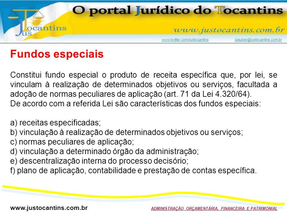 www.justocantins.com.br ADMINISTRAÇÃO ORÇAMENTÁRIA, FINANCEIRA E PATRIMONIAL www.twitter.com/justocantinswww.twitter.com/justocantins glauber@justocantins.com.brglauber@justocantins.com.br Fundos especiais Constitui fundo especial o produto de receita específica que, por lei, se vinculam à realização de determinados objetivos ou serviços, facultada a adoção de normas peculiares de aplicação (art.