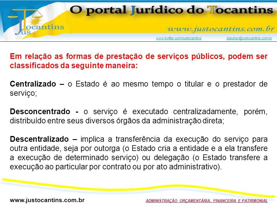 www.justocantins.com.br ADMINISTRAÇÃO ORÇAMENTÁRIA, FINANCEIRA E PATRIMONIAL www.twitter.com/justocantinswww.twitter.com/justocantins glauber@justocantins.com.brglauber@justocantins.com.br Em relação as formas de prestação de serviços públicos, podem ser classificados da seguinte maneira: Centralizado – o Estado é ao mesmo tempo o titular e o prestador de serviço; Desconcentrado - o serviço é executado centralizadamente, porém, distribuído entre seus diversos órgãos da administração direta; Descentralizado – implica a transferência da execução do serviço para outra entidade, seja por outorga (o Estado cria a entidade e a ela transfere a execução de determinado serviço) ou delegação (o Estado transfere a execução ao particular por contrato ou por ato administrativo).