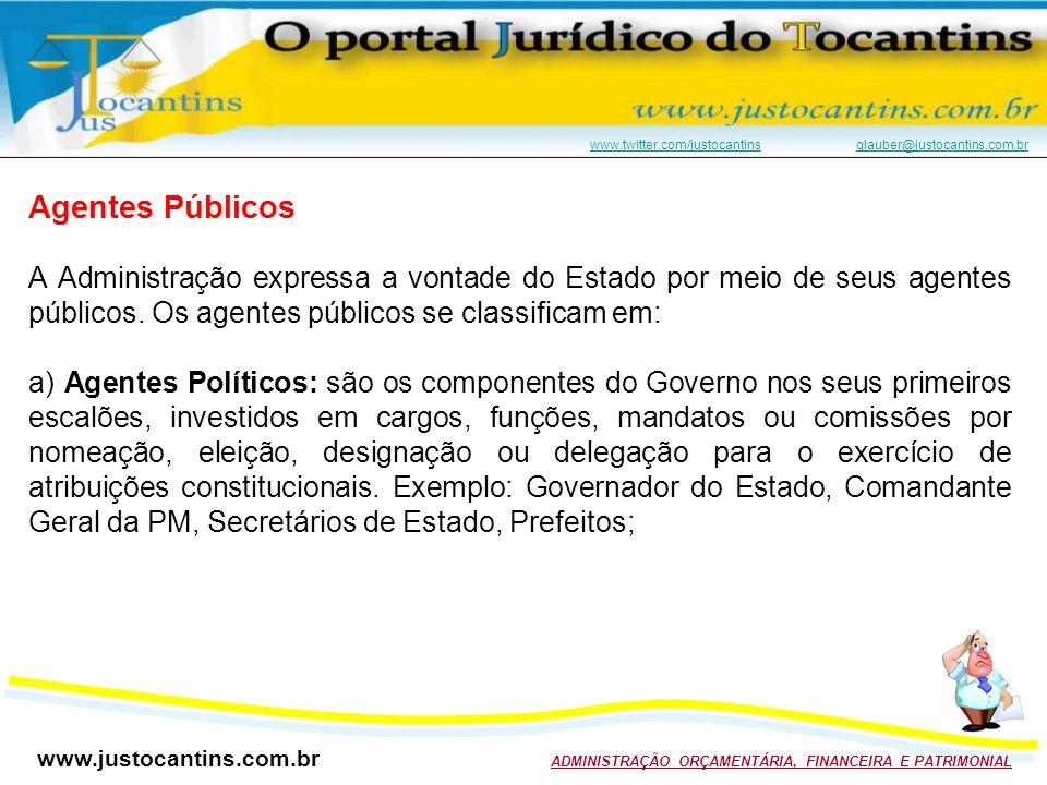 www.justocantins.com.br ADMINISTRAÇÃO ORÇAMENTÁRIA, FINANCEIRA E PATRIMONIAL www.twitter.com/justocantinswww.twitter.com/justocantins glauber@justocantins.com.brglauber@justocantins.com.br Agentes Públicos A Administração expressa a vontade do Estado por meio de seus agentes públicos.