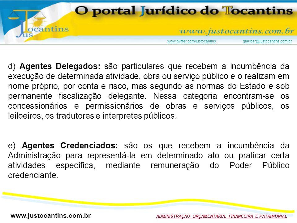 www.justocantins.com.br ADMINISTRAÇÃO ORÇAMENTÁRIA, FINANCEIRA E PATRIMONIAL www.twitter.com/justocantinswww.twitter.com/justocantins glauber@justocantins.com.brglauber@justocantins.com.br d) Agentes Delegados: são particulares que recebem a incumbência da execução de determinada atividade, obra ou serviço público e o realizam em nome próprio, por conta e risco, mas segundo as normas do Estado e sob permanente fiscalização delegante.