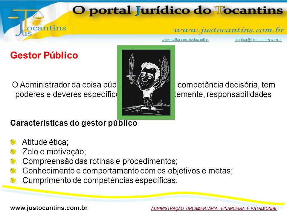 www.justocantins.com.br ADMINISTRAÇÃO ORÇAMENTÁRIA, FINANCEIRA E PATRIMONIAL www.twitter.com/justocantinswww.twitter.com/justocantins glauber@justocantins.com.brglauber@justocantins.com.br Gestor Público O Administrador da coisa pública, investido de competência decisória, tem poderes e deveres específicos e, consequentemente, responsabilidades próprias.