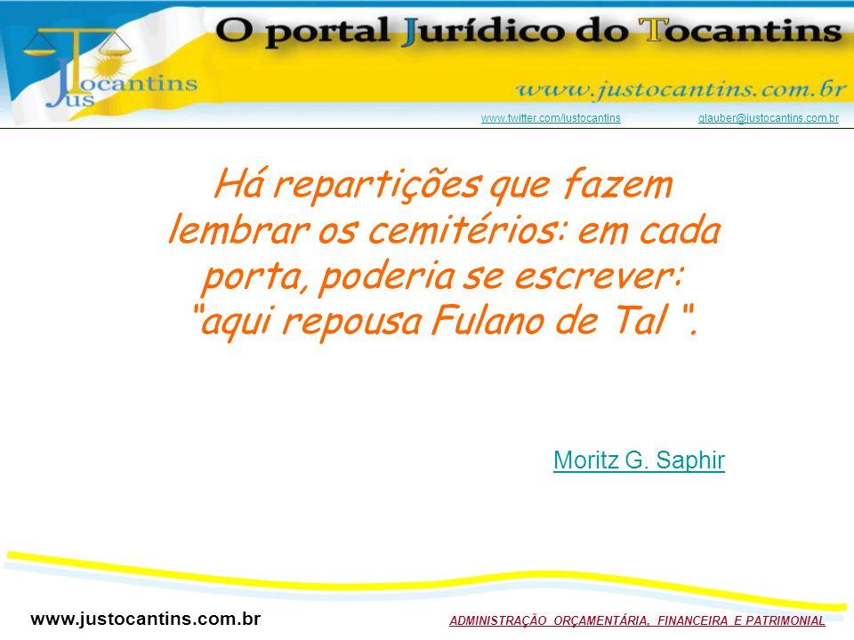 www.justocantins.com.br ADMINISTRAÇÃO ORÇAMENTÁRIA, FINANCEIRA E PATRIMONIAL www.twitter.com/justocantinswww.twitter.com/justocantins glauber@justocantins.com.brglauber@justocantins.com.br Há repartições que fazem lembrar os cemitérios: em cada porta, poderia se escrever: aqui repousa Fulano de Tal.
