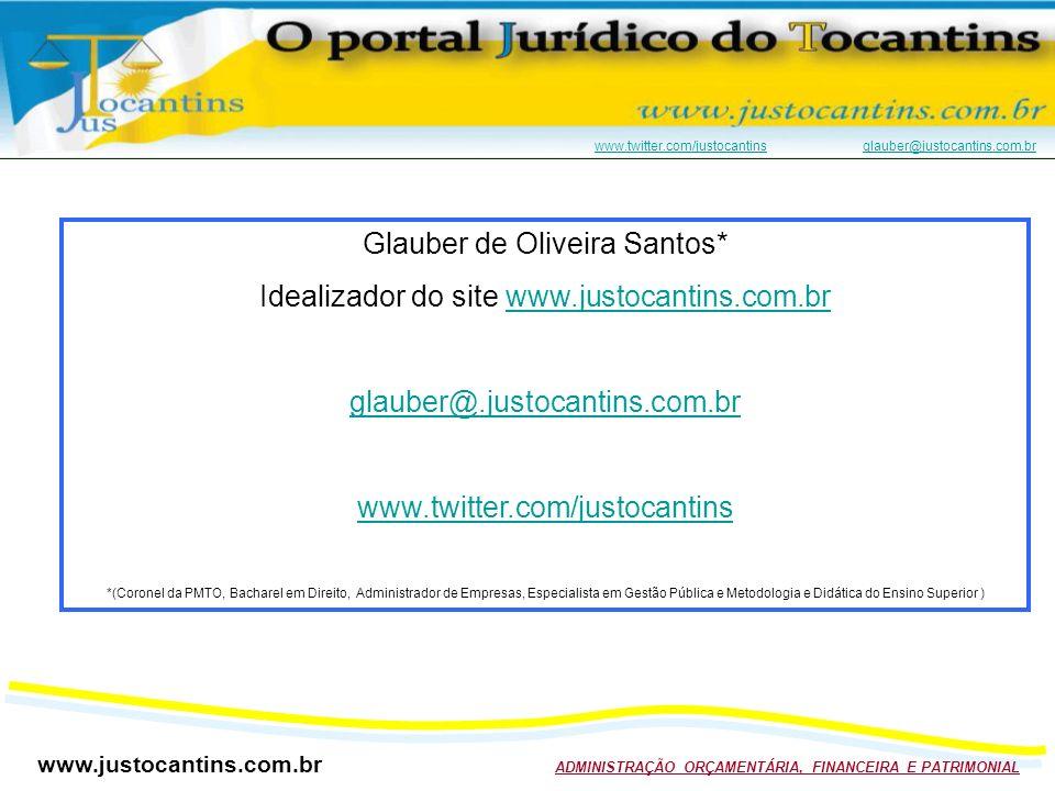 www.justocantins.com.br ADMINISTRAÇÃO ORÇAMENTÁRIA, FINANCEIRA E PATRIMONIAL www.twitter.com/justocantinswww.twitter.com/justocantins glauber@justocantins.com.brglauber@justocantins.com.br Glauber de Oliveira Santos* Idealizador do site www.justocantins.com.brwww.justocantins.com.br glauber@.justocantins.com.br www.twitter.com/justocantins *(Coronel da PMTO, Bacharel em Direito, Administrador de Empresas, Especialista em Gestão Pública e Metodologia e Didática do Ensino Superior )