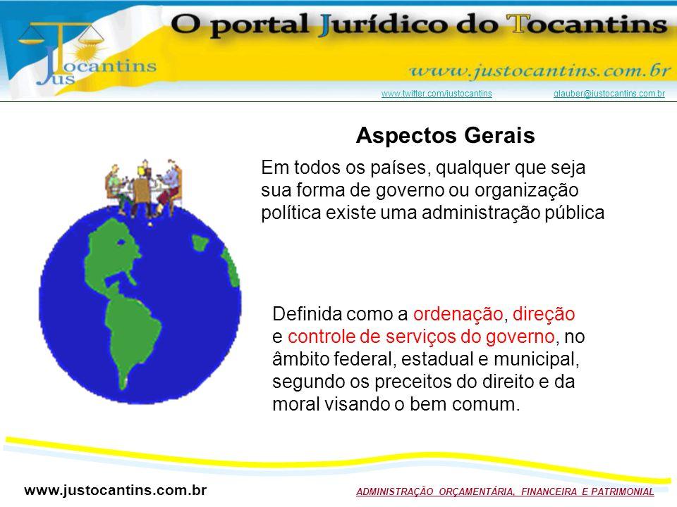 www.justocantins.com.br ADMINISTRAÇÃO ORÇAMENTÁRIA, FINANCEIRA E PATRIMONIAL www.twitter.com/justocantinswww.twitter.com/justocantins glauber@justocantins.com.brglauber@justocantins.com.br Aspectos Gerais Em todos os países, qualquer que seja sua forma de governo ou organização política existe uma administração pública Definida como a ordenação, direção e controle de serviços do governo, no âmbito federal, estadual e municipal, segundo os preceitos do direito e da moral visando o bem comum.