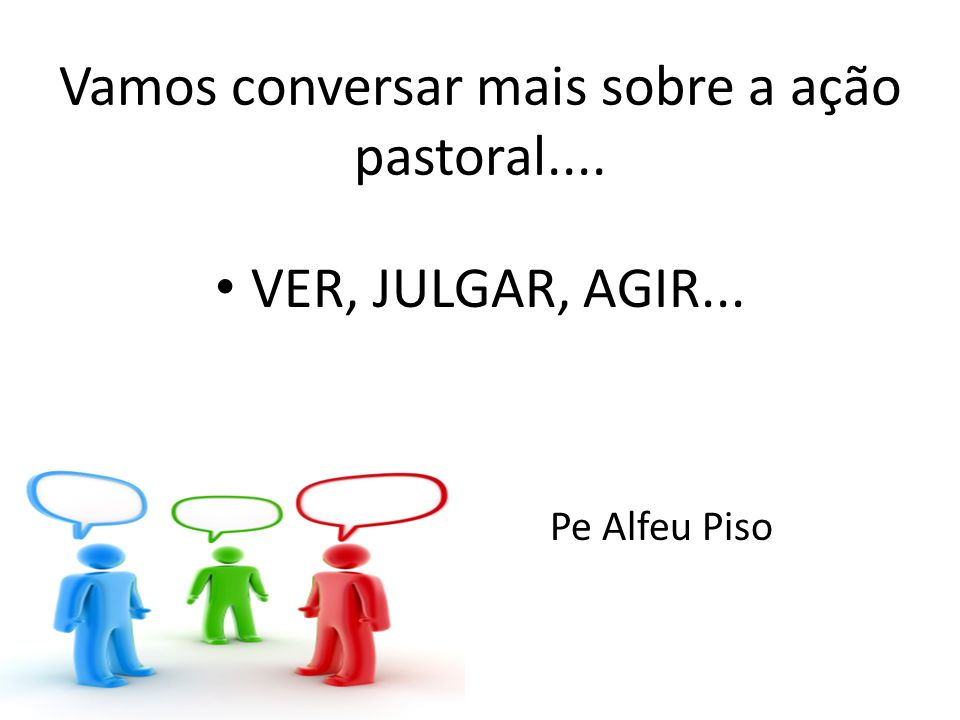 Vamos conversar mais sobre a ação pastoral.... VER, JULGAR, AGIR... Pe Alfeu Piso