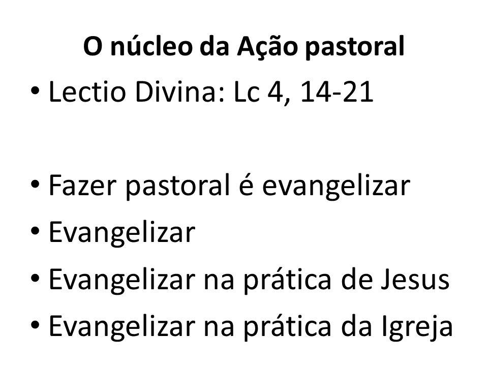 O núcleo da Ação pastoral Lectio Divina: Lc 4, 14-21 Fazer pastoral é evangelizar Evangelizar Evangelizar na prática de Jesus Evangelizar na prática da Igreja