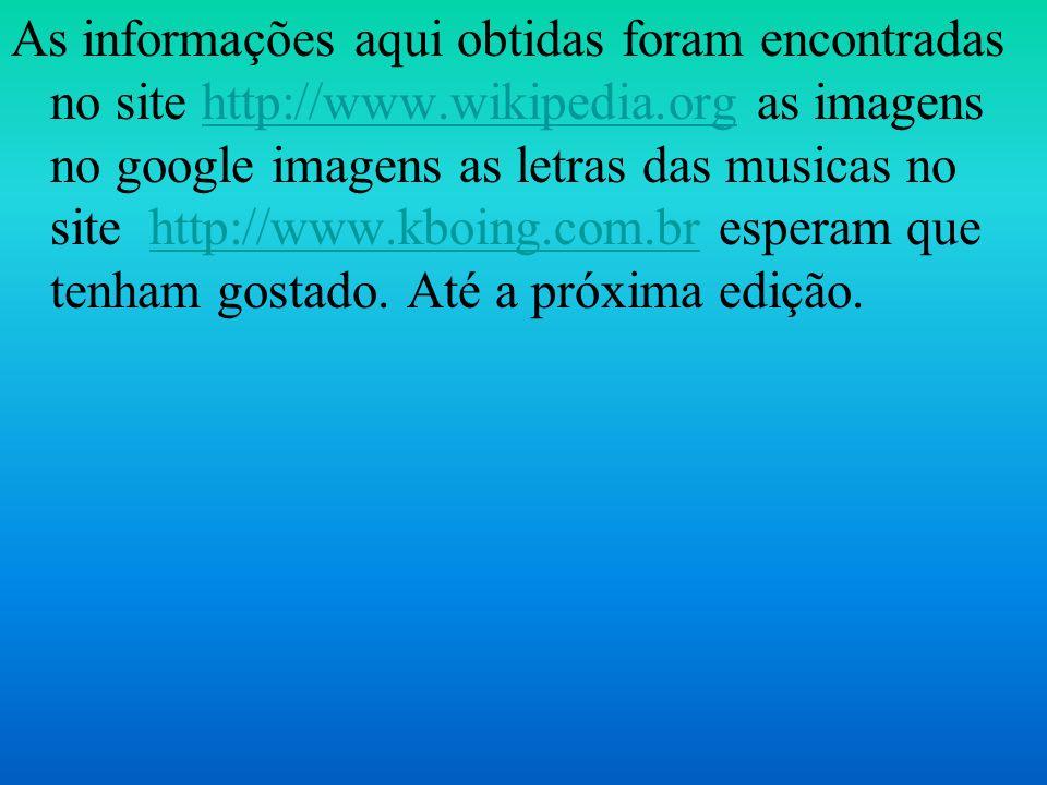 As informações aqui obtidas foram encontradas no site http://www.wikipedia.org as imagens no google imagens as letras das musicas no site http://www.k