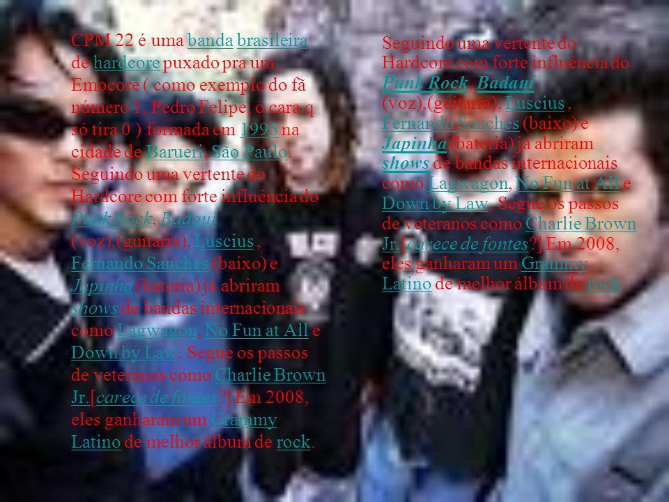 CPM 22 é uma banda brasileira de hardcore puxado pra um Emocore ( como exemplo do fã número 1, Pedro Felipe; o cara q só tira 0 ) formada em 1995 na c