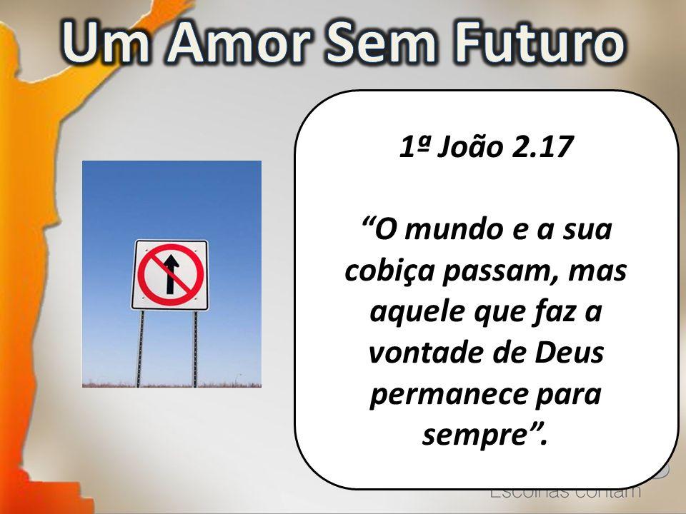 1ª João 2.17 O mundo e a sua cobiça passam, mas aquele que faz a vontade de Deus permanece para sempre.