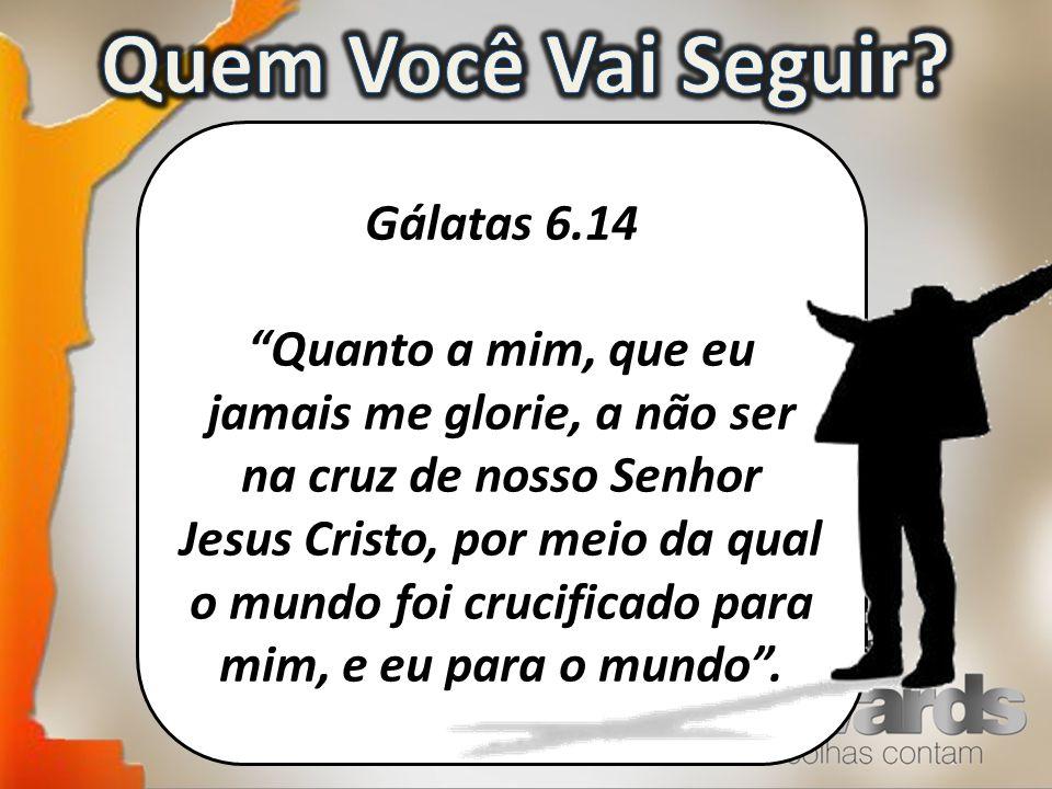 Gálatas 6.14 Quanto a mim, que eu jamais me glorie, a não ser na cruz de nosso Senhor Jesus Cristo, por meio da qual o mundo foi crucificado para mim, e eu para o mundo.