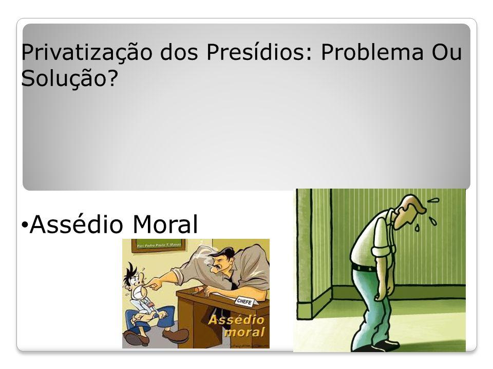 Privatização dos Presídios: Problema Ou Solução? Assédio Moral