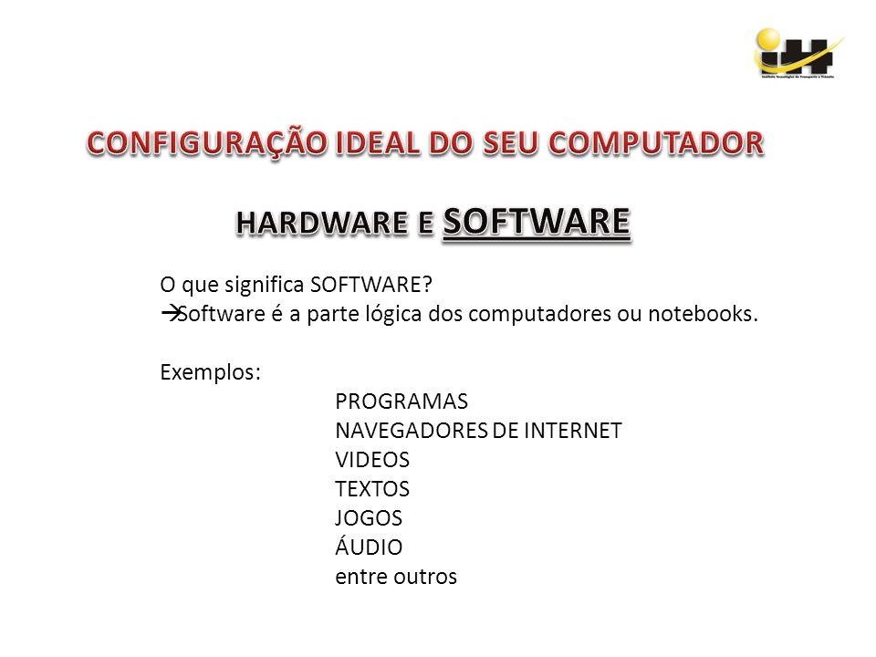 O que significa SOFTWARE? Software é a parte lógica dos computadores ou notebooks. Exemplos: PROGRAMAS NAVEGADORES DE INTERNET VIDEOS TEXTOS JOGOS ÁUD