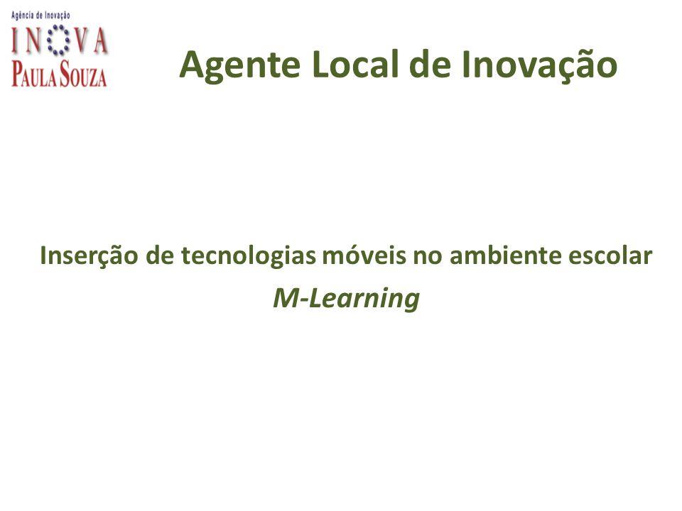 Agente Local de Inovação Inserção de tecnologias móveis no ambiente escolar M-Learning
