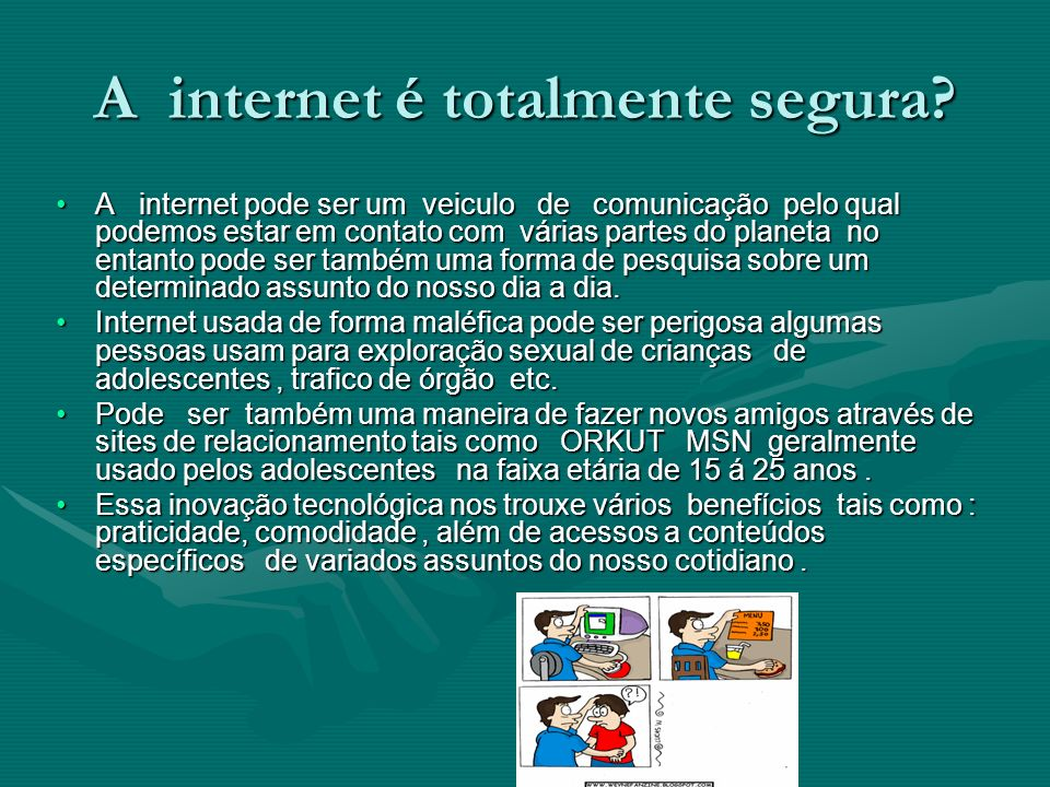 A internet é totalmente segura? A internet pode ser um veiculo de comunicação pelo qual podemos estar em contato com várias partes do planeta no entan