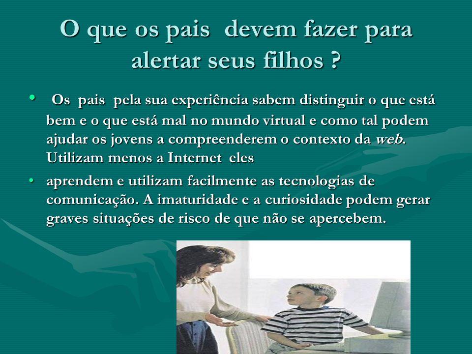 O que os pais devem fazer para alertar seus filhos ? Os pais pela sua experiência sabem distinguir o que está bem e o que está mal no mundo virtual e