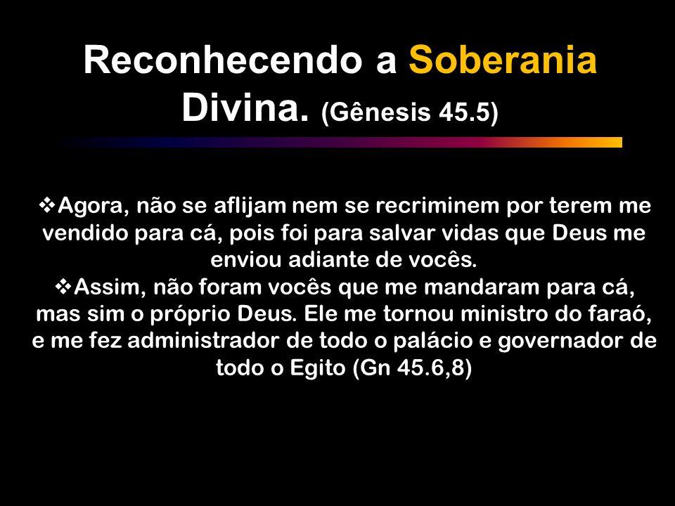Reconhecendo a Soberania Divina. (Gênesis 45.5) Agora, não se aflijam nem se recriminem por terem me vendido para cá, pois foi para salvar vidas que D