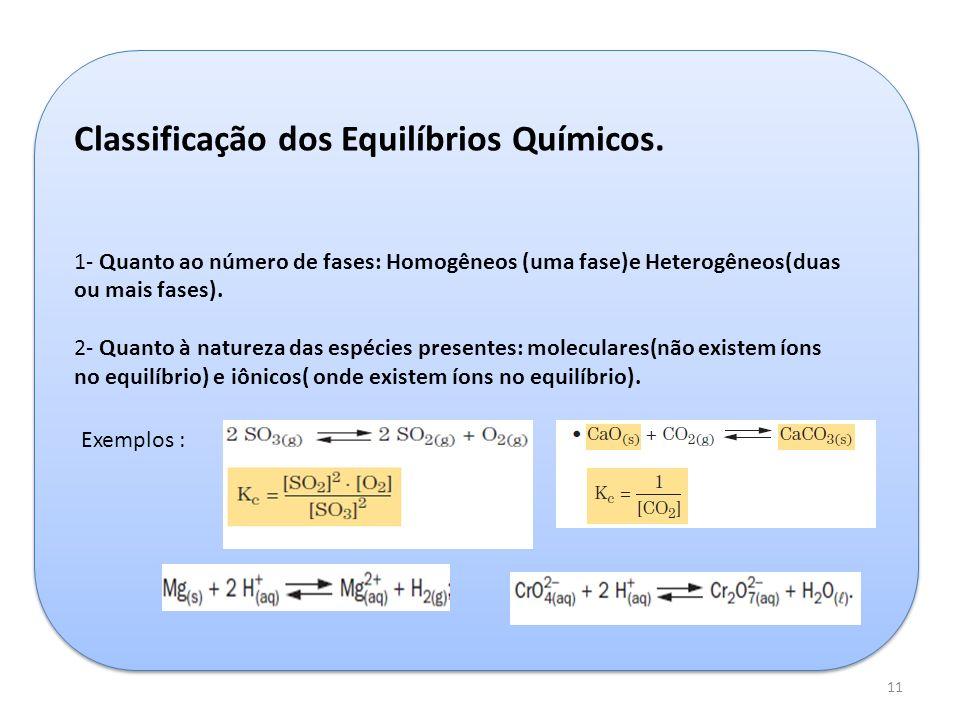 11 Classificação dos Equilíbrios Químicos. 1- Quanto ao número de fases: Homogêneos (uma fase)e Heterogêneos(duas ou mais fases). 2- Quanto à natureza