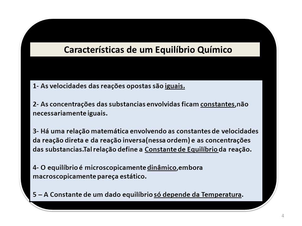 4 Características de um Equilíbrio Químico 1- As velocidades das reações opostas são iguais. 2- As concentrações das substancias envolvidas ficam cons