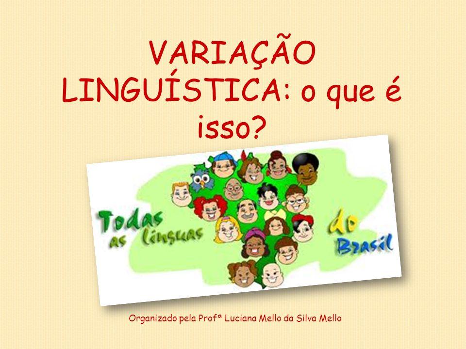 VARIAÇÃO LINGUÍSTICA: o que é isso? Organizado pela Profª Luciana Mello da Silva Mello