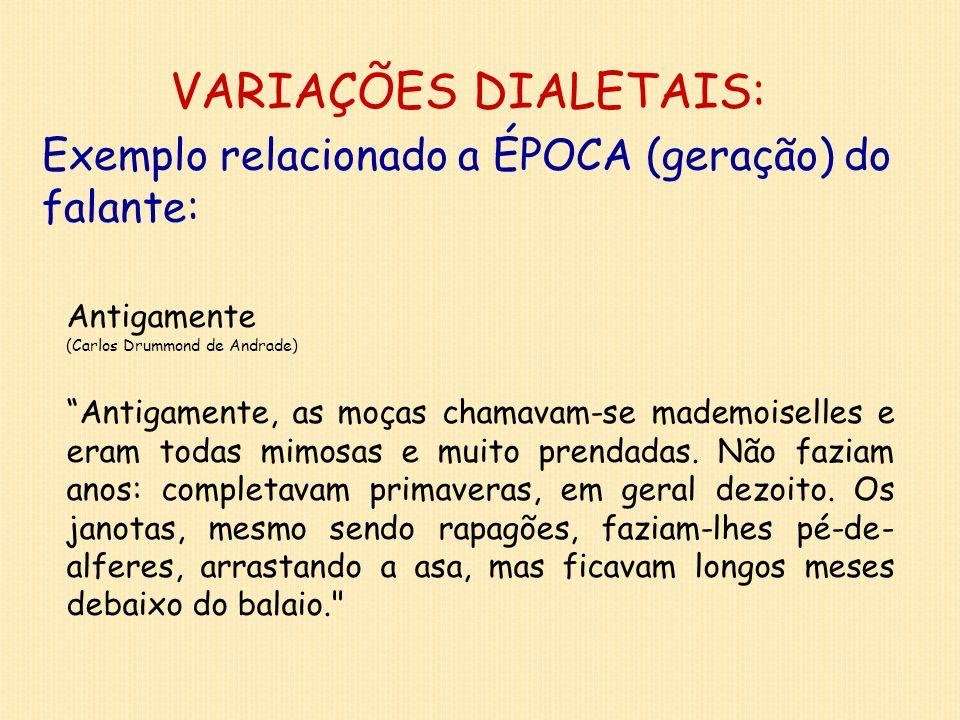 VARIAÇÕES DIALETAIS: Exemplo relacionado a ÉPOCA (geração) do falante: Antigamente (Carlos Drummond de Andrade) Antigamente, as moças chamavam-se made