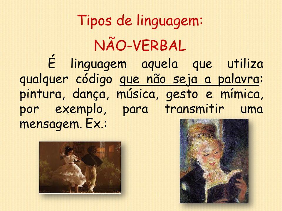 Tipos de linguagem: NÃO-VERBAL É linguagem aquela que utiliza qualquer código que não seja a palavra: pintura, dança, música, gesto e mímica, por exem