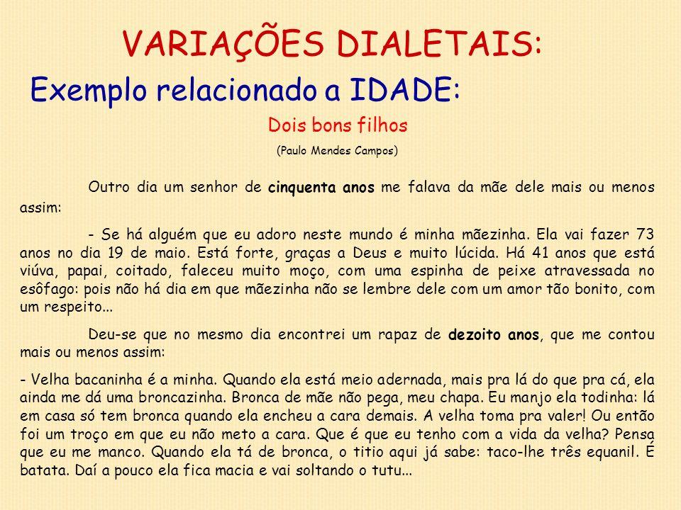 VARIAÇÕES DIALETAIS: Exemplo relacionado a IDADE: Dois bons filhos (Paulo Mendes Campos) Outro dia um senhor de cinquenta anos me falava da mãe dele m