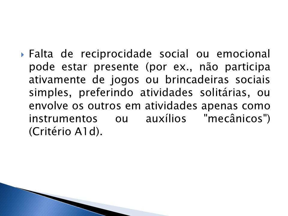 Falta de reciprocidade social ou emocional pode estar presente (por ex., não participa ativamente de jogos ou brincadeiras sociais simples, preferindo