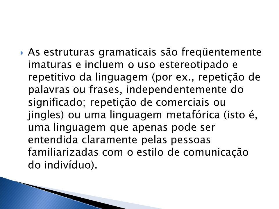 As estruturas gramaticais são freqüentemente imaturas e incluem o uso estereotipado e repetitivo da linguagem (por ex., repetição de palavras ou frase