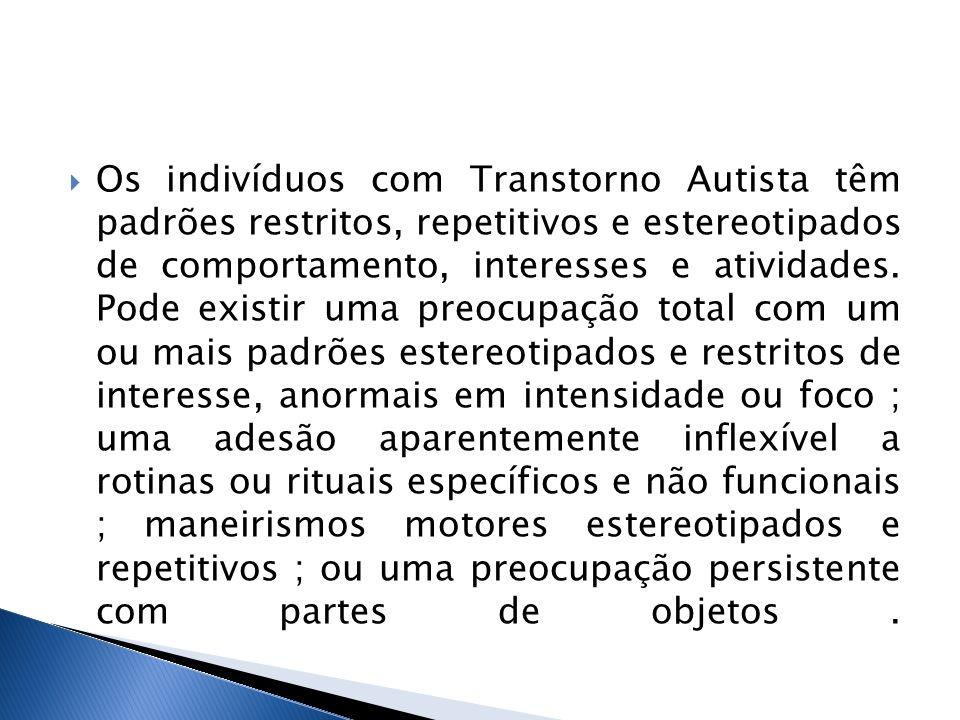 Os indivíduos com Transtorno Autista têm padrões restritos, repetitivos e estereotipados de comportamento, interesses e atividades. Pode existir uma p
