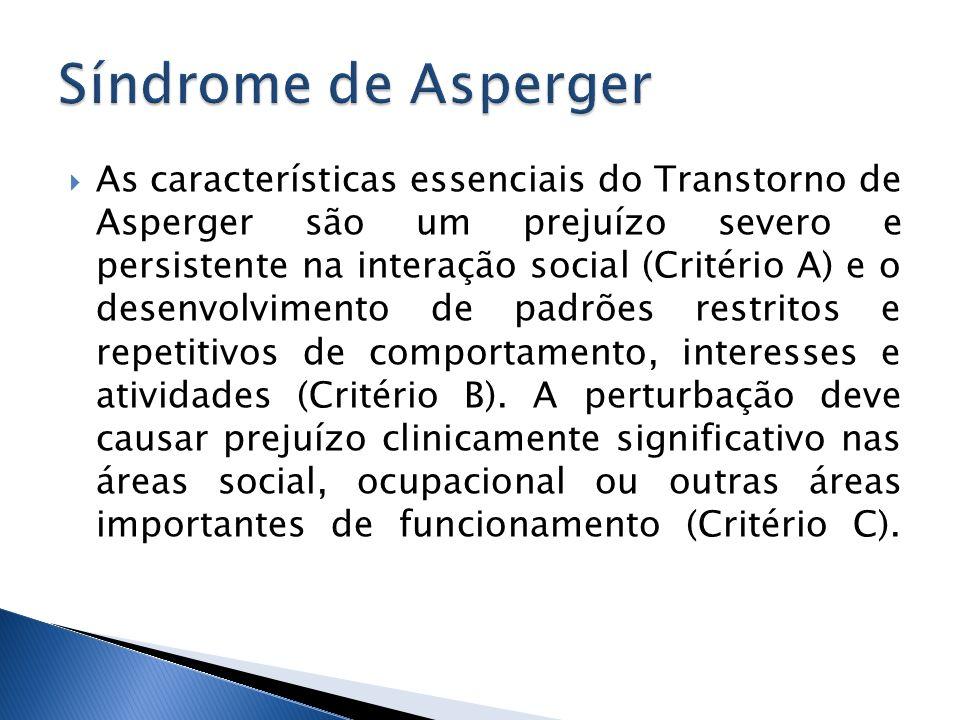 As características essenciais do Transtorno de Asperger são um prejuízo severo e persistente na interação social (Critério A) e o desenvolvimento de p